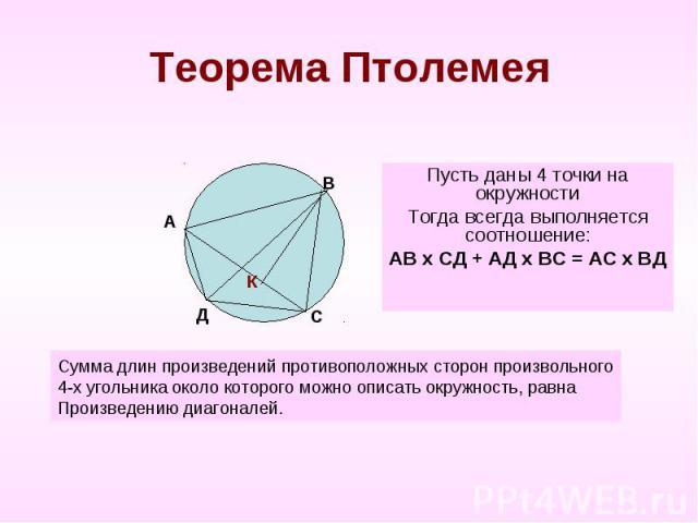 Теорема Птолемея Пусть даны 4 точки на окружностиТогда всегда выполняется соотношение:АВ х СД + АД х ВС = АС х ВДСумма длин произведений противоположных сторон произвольного4-х угольника около которого можно описать окружность, равнаПроизведению диа…