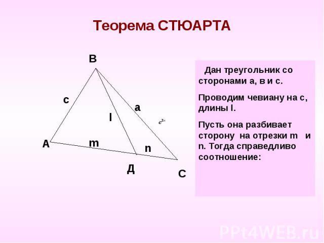 Теорема СТЮАРТА Дан треугольник со сторонами а, в и с.Проводим чевиану на с, длины l. Пусть она разбивает сторону на отрезки m и n. Тогда справедливо соотношение:
