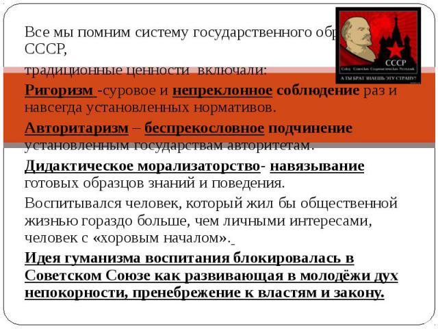 Все мы помним систему государственного образования в СССР, традиционные ценности включали: Ригоризм -суровое и непреклонное соблюдение раз и навсегда установленных нормативов.Авторитаризм – беспрекословное подчинение установленным государствам автор…