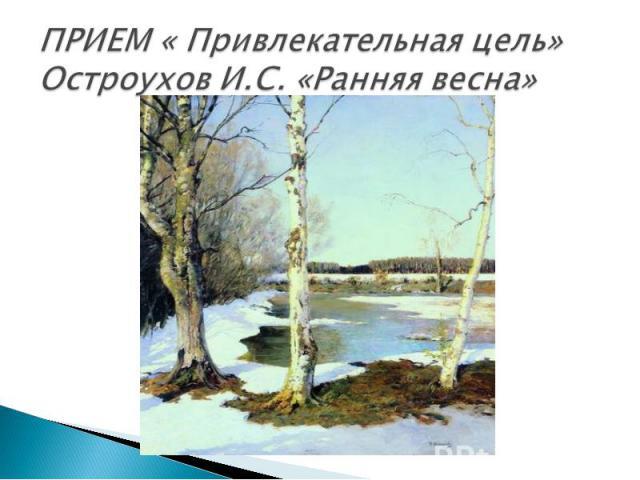 ПРИЕМ « Привлекательная цель»Остроухов И.С. «Ранняя весна»