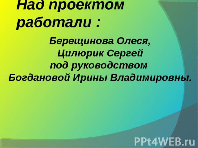 Над проектом работали : Берещинова Олеся,Цилюрик Сергейпод руководством Богдановой Ирины Владимировны.