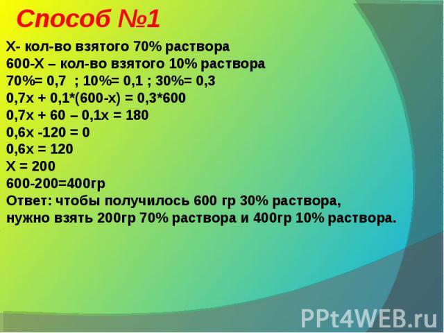 Способ №1 Х- кол-во взятого 70% раствора600-Х – кол-во взятого 10% раствора70%= 0,7 ; 10%= 0,1 ; 30%= 0,30,7x + 0,1*(600-х) = 0,3*6000,7х + 60 – 0,1х = 1800,6х -120 = 00,6х = 120Х = 200600-200=400грОтвет: чтобы получилось 600 гр 30% раствора,нужно в…