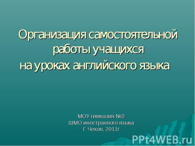 Организация самостоятельной работы учащихсяна уроках английского языка МОУ гимназия №2ШМО иностранного языкаГ Чехов, 2011г