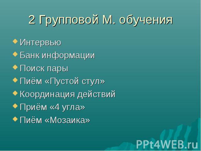 2 Групповой М. обучения ИнтервьюБанк информацииПоиск парыПиём «Пустой стул»Координация действийПриём «4 угла»Пиём «Мозаика»