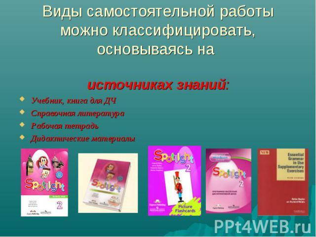 Виды самостоятельной работы можно классифицировать, основываясь на источниках знаний:Учебник, книга для ДЧСправочная литератураРабочая тетрадь Дидактические материалы