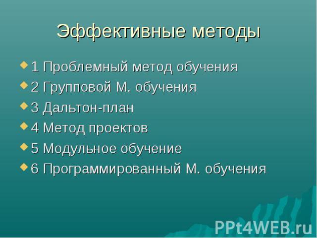 Эффективные методы 1 Проблемный метод обучения2 Групповой М. обучения3 Дальтон-план4 Метод проектов5 Модульное обучение6 Программированный М. обучения