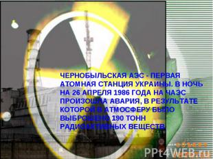 ЧЕРНОБЫЛЬСКАЯ АЭС - ПЕРВАЯ АТОМНАЯ СТАНЦИЯ УКРАИНЫ. В НОЧЬ НА 26 АПРЕЛЯ 1986 ГОД