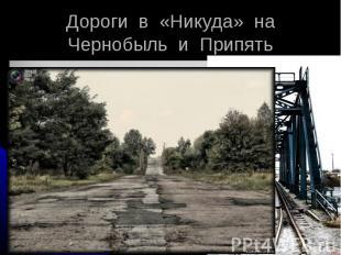 Дороги в «Никуда» на Чернобыль и Припять