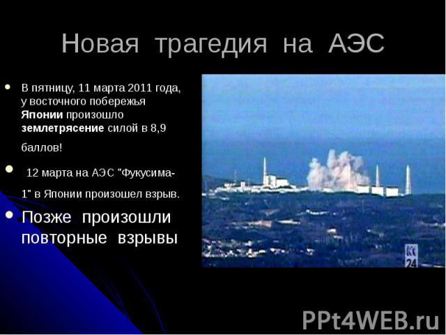 Новая трагедия на АЭС В пятницу, 11 марта 2011 года, у восточного побережья Японии произошло землетрясение силой в 8,9 баллов! 12 марта на АЭС