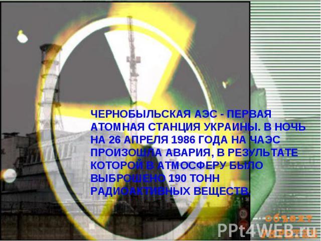 ЧЕРНОБЫЛЬСКАЯ АЭС - ПЕРВАЯ АТОМНАЯ СТАНЦИЯ УКРАИНЫ. В НОЧЬ НА 26 АПРЕЛЯ 1986 ГОДА НА ЧАЭС ПРОИЗОШЛА АВАРИЯ, В РЕЗУЛЬТАТЕ КОТОРОЙ В АТМОСФЕРУ БЫЛО ВЫБРОШЕНО 190 ТОНН РАДИОАКТИВНЫХ ВЕЩЕСТВ.