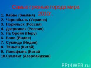 Самые грязные города мира 2010г.Кабве (Замбия)Чернобыль (Украина)Норильск (Росси