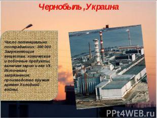 Чернобыль ,УкраинаЧисло потенциально пострадавших: 300 000Загрязняющие вещества: