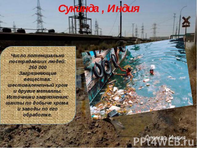 Сукинда , ИндияЧисло потенциально пострадавших людей: 260 000Загрязняющие вещества: шестивалентный хром и другие металлы.Источники загрязнения: шахты по добыче хрома и заводы по его обработке.