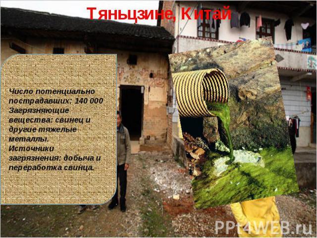 Тяньцзине, КитайЧисло потенциально пострадавших: 140 000Загрязняющие вещества: свинец и другие тяжелые металлы.Источники загрязнения: добыча и переработка свинца.
