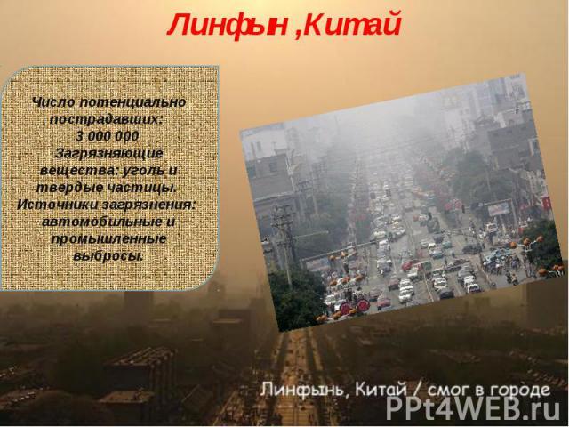 Линфын ,КитайЧисло потенциально пострадавших: 3 000 000 Загрязняющие вещества: уголь и твердые частицы. Источники загрязнения: автомобильные и промышленные выбросы.