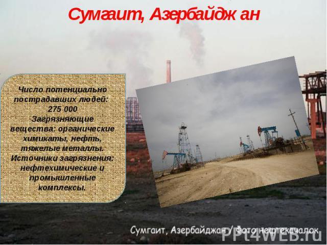 Сумгаит, АзербайджанЧисло потенциально пострадавших людей: 275 000Загрязняющие вещества: органические химикаты, нефть, тяжелые металлы.Источники загрязнения: нефтехимические и промышленные комплексы.