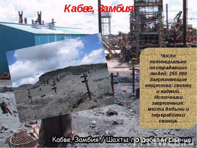Кабве, ЗамбияЧисло потенциально пострадавших людей: 255 000Загрязняющие вещества: свинец и кадмий.Источники загрязнения: места добычи и переработки свинца.
