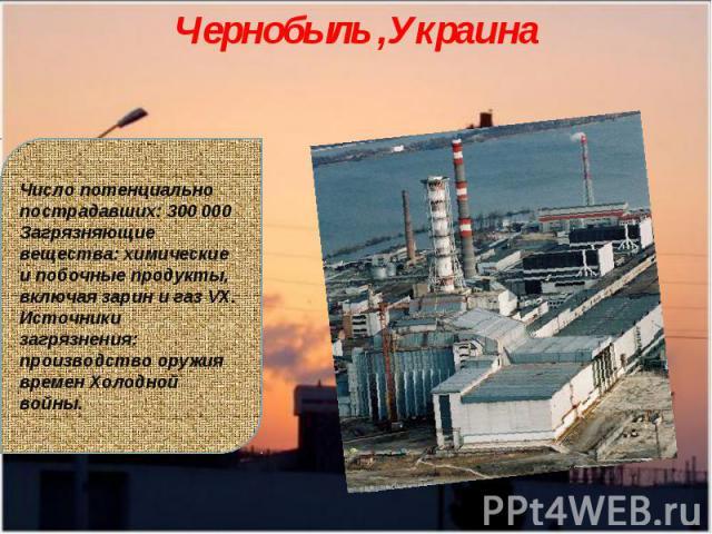 Чернобыль ,УкраинаЧисло потенциально пострадавших: 300 000Загрязняющие вещества: химические и побочные продукты, включая зарин и газ VX.Источники загрязнения: производство оружия времен Холодной войны.