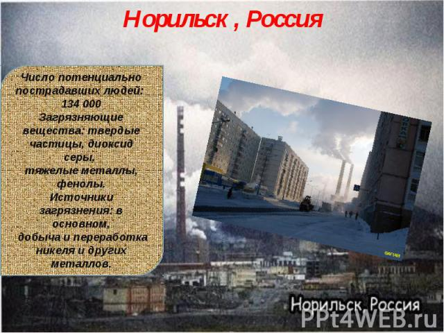 Норильск , РоссияЧисло потенциально пострадавших людей: 134 000Загрязняющие вещества: твердые частицы, диоксид серы, тяжелые металлы, фенолы.Источники загрязнения: в основном, добыча и переработка никеля и других металлов.