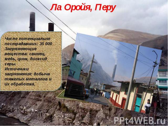 Ла Оройя, Перу Число потенциально пострадавших: 35 000Загрязняющие вещества: свинец, медь, цинк, диоксид серы.Источники загрязнения: добыча тяжелых металлов и их обработка.