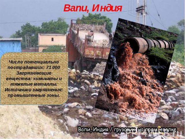 Вапи, ИндияЧисло потенциально пострадавших: 71 000Загрязняющие вещества: химикаты и тяжелые металлы.Источники загрязнения: промышленные зоны.