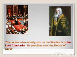 The person who usually sits on the Woolsack is the Lord Chancellor. He presides