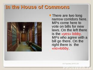 In the House of Commons There are two long narrow corridors here. MPs come here