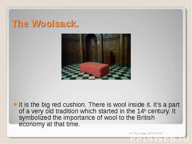 The Woolsack. It is the big red cushion. There is wool inside it. It's a part of a very old tradition which started in the 14th century. It symbolized the importance of wool to the British economy at that time.