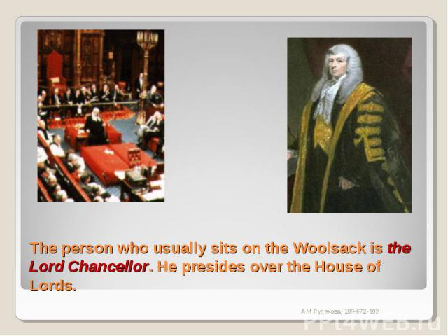 The person who usually sits on the Woolsack is the Lord Chancellor. He presides over the House of Lords.
