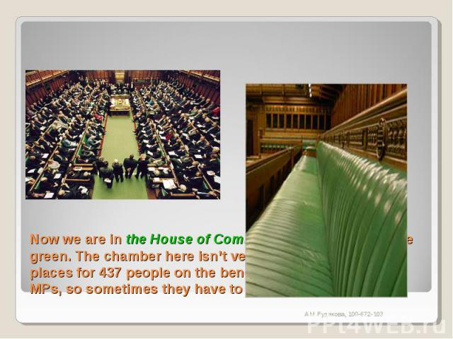 Now we are in the House of Commons where the seats are green. The chamber here isn't very big. There are only places for 437 people on the benches, but there are 650 MPs, so sometimes they have to sit on the steps.