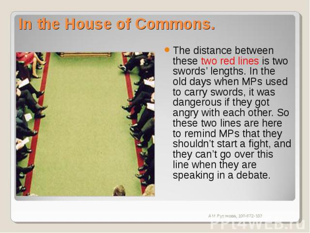 In the House of Commons. The distance between these two red lines is two swords' lengths. In the old days when MPs used to carry swords, it was dangerous if they got angry with each other. So these two lines are here to remind MPs that they shouldn'…