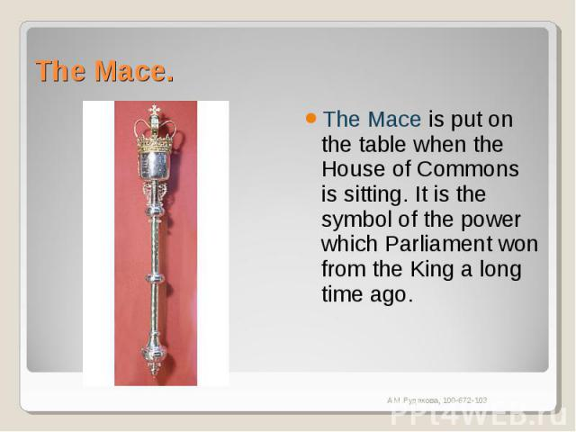 The Mace. The Mace is put on the table when the House of Commons is sitting. It is the symbol of the power which Parliament won from the King a long time ago.
