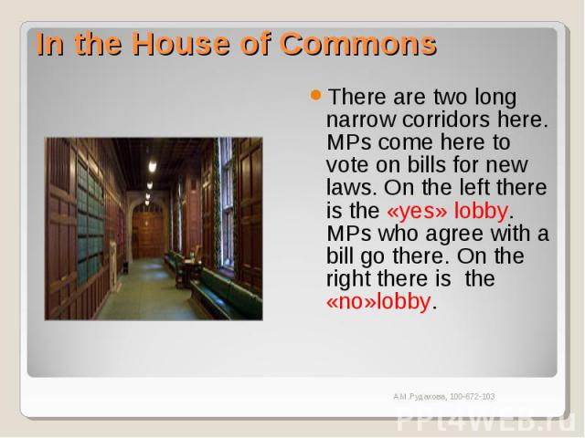 In the House of Commons There are two long narrow corridors here. MPs come here to vote on bills for new laws. On the left there is the «yes» lobby. MPs who agree with a bill go there. On the right there is the «no»lobby.