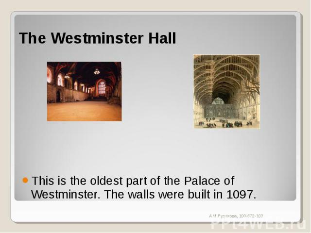 The Westminster Hall This is the oldest part of the Palace of Westminster. The walls were built in 1097.