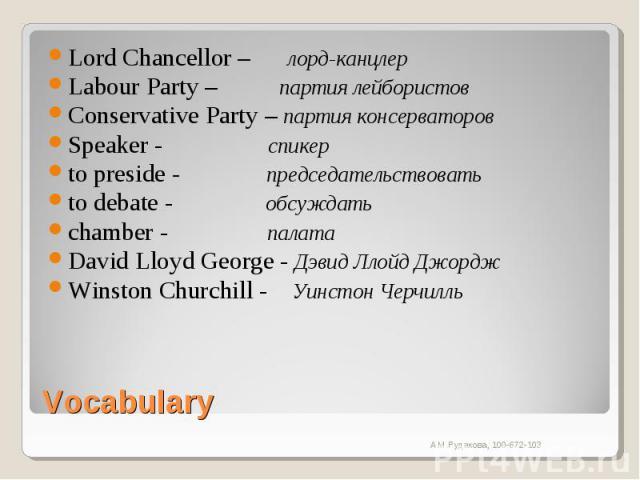 Lord Chancellor – лорд-канцлерLabour Party – партия лейбористовConservative Party – партия консерваторовSpeaker - спикерto preside - председательствоватьto debate - обсуждатьchamber - палатаDavid Lloyd George - Дэвид Ллойд ДжорджWinston Churchill - …