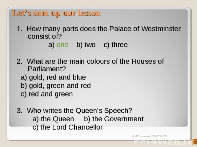 Let's sum up our lesson 1. How many parts does the Palace of Westminster consist of? a) one b) two c) three2. What are the main colours of the Houses of Parliament? a) gold, red and blue b) gold, green and red c) red and green3. Who writes the Que…
