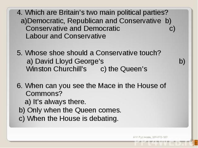 4. Which are Britain's two main political parties? a)Democratic, Republican and Conservative b) Conservative and Democratic c) Labour and Conservative5. Whose shoe should a Conservative touch? a) David Lloyd George's b) Winston Churchill's c) the Q…
