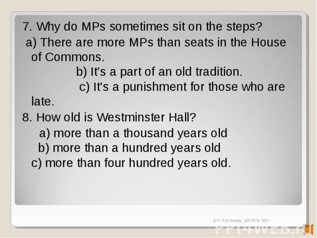 7. Why do MPs sometimes sit on the steps? a) There are more MPs than seats in the House of Commons. b) It's a part of an old tradition. c) It's a punishment for those who are late.8. How old is Westminster Hall? a) more than a thousand years old b) …