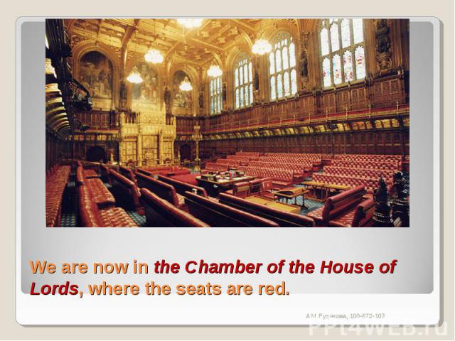 We are now in the Chamber of the House of Lords, where the seats are red.