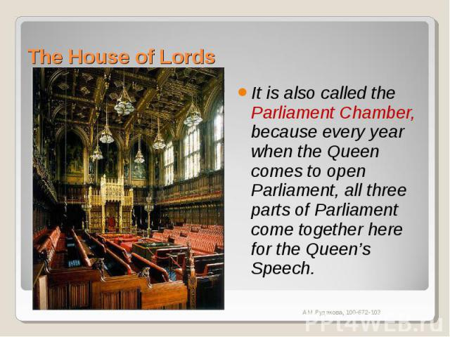 The House of Lords It is also called the Parliament Chamber, because every year when the Queen comes to open Parliament, all three parts of Parliament come together here for the Queen's Speech.