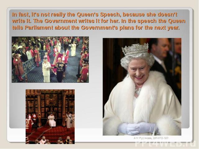 In fact, it's not really the Queen's Speech, because she doesn't write it. The Government writes it for her. In the speech the Queen tells Parliament about the Government's plans for the next year.