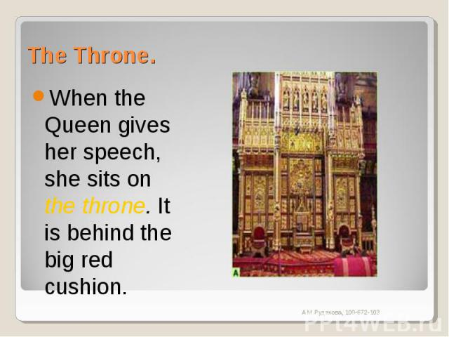 The Throne. When the Queen gives her speech, she sits on the throne. It is behind the big red cushion.
