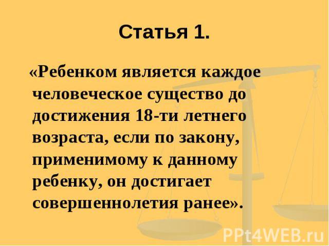 Статья 1. «Ребенком является каждое человеческое существо до достижения 18-ти летнего возраста, если по закону, применимому к данному ребенку, он достигает совершеннолетия ранее».