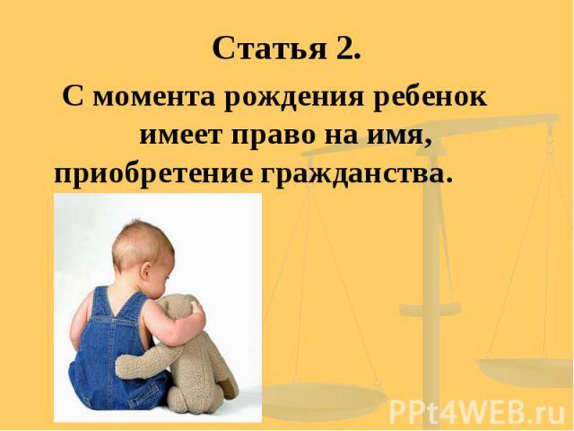 Статья 2. С момента рождения ребенок имеет право на имя, приобретение гражданства.