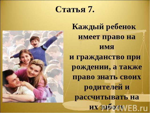 Статья 7. Каждый ребенок имеет право на имя и гражданство при рождении, а также право знать своих родителей и рассчитывать на их заботу