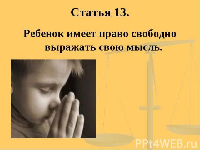 Статья 13. Ребенок имеет право свободно выражать свою мысль.