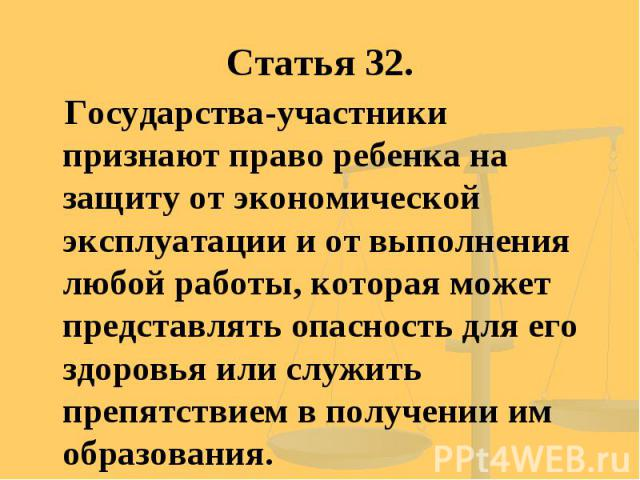 Статья 32. Государства-участники признают право ребенка на защиту от экономической эксплуатации и от выполнения любой работы, которая может представлять опасность для его здоровья или служить препятствием в получении им образования.