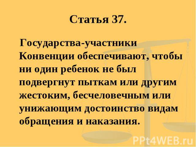 Статья 37. Государства-участники Конвенции обеспечивают, чтобы ни один ребенок не был подвергнут пыткам или другим жестоким, бесчеловечным или унижающим достоинство видам обращения и наказания.