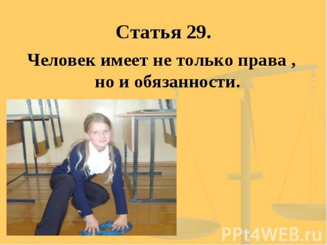 Статья 29. Человек имеет не только права , но и обязанности.