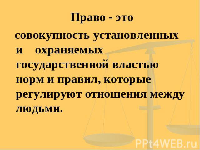 Право - это совокупность установленных и охраняемых государственной властью норм и правил, которые регулируют отношения между людьми.